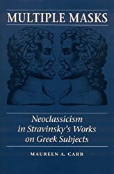 Multiple Masks: Neoclassicism in Stravinsky's Works on Greek Subjects by Maureen A. Carr (2002-01-01)