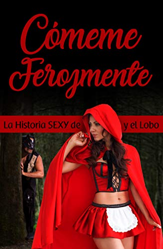 Cómeme Ferozmente: La Erótica Historia de Caperucita Roja y el Malvado Lobo Feroz (PlayBook de Life Seduction nº 2) por Jesús Alderete Zapata
