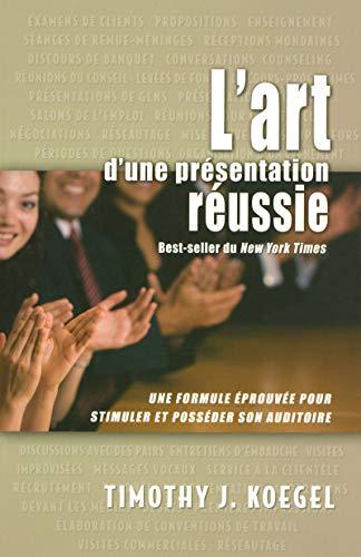L'art d'une présentation réussie - Une formule éprouvée pour stimuler et posséder son auditoire par Timothy J. Koegel