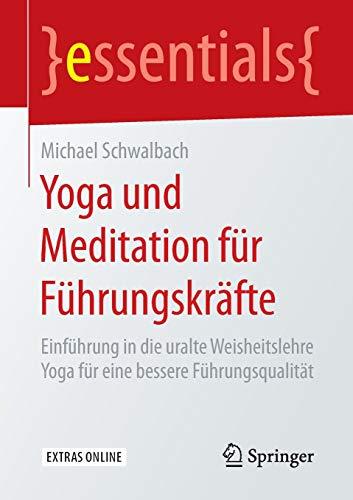 Yoga und Meditation für Führungskräfte: Einführung in die uralte Weisheitslehre Yoga für eine bessere Führungsqualität (essentials)