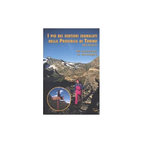 I Più Bei Sentieri Segnalati Della Provincia Di Torino. 62 Escursioni In Montagna