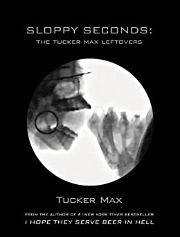 Sloppy Seconds: The Tucker Max Leftovers by [Max, Tucker]