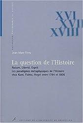 La question de l'Histoire. : Nature, liberté, esprit, les paradigmes métaphysiques de l'Histoire chez Kant, Fichte, Hegel entre 1784 et 1806