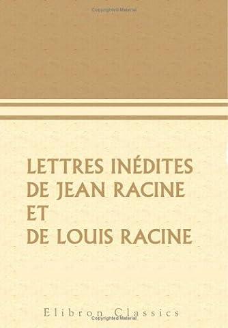 Lettres inédites de Jean Racine et de Louis Racine: Précédées de la vie de Jean Racine et d'une notice sur Louis Racine, etc. par leur petit-fils l'abbé Adrien de La Roque