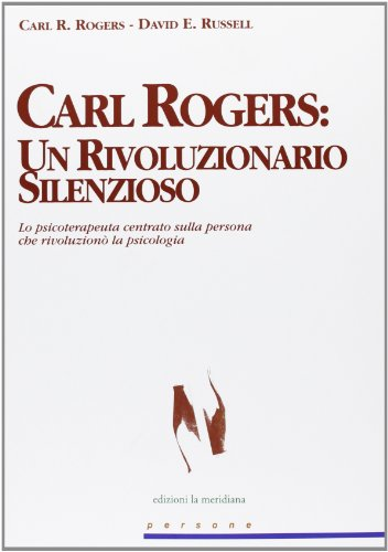 Carl Rogers. Un rivoluzionario silenzioso. Lo psicoterapeuta centrato sulla persona che rivoluzionò la psicologia