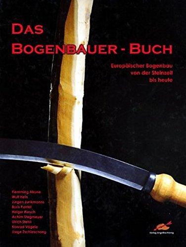 Das Bogenbauer-Buch: Europäischer Bogenbau von der Steinzeit bis heute