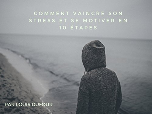 Comment vaincre son stress et se motiver en 10 étapes? par DUFOUR Louis