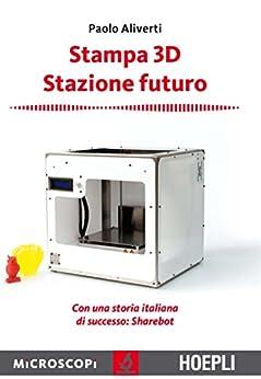 Stampa 3D. Stazione futuro di [Aliverti, Paolo]