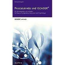 Prostatakrebs und Iscador: Ein Klinikbegleiter und Leitfaden für Diagnostik, Operation, Nachsorge und Folgetherapie. ISCADOR und mehr.