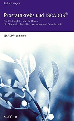 Prostatakrebs und Iscador®: Ein Klinikbegleiter und Leitfaden für Diagnostik, Operation, Nachsorge und Folgetherapie. ISCADOR® und mehr.