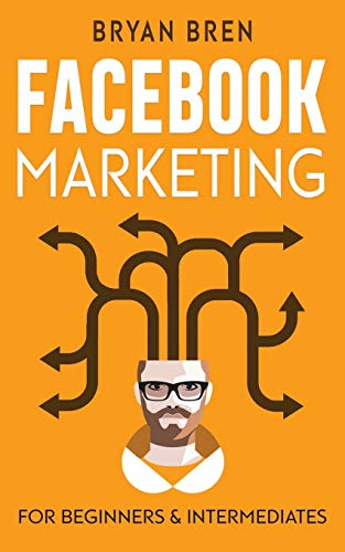 Facebook Marketing: Mastery - 2 Books In 1 - The Guides For Beginners And Intermediates That Will Teach You How To Improve Your Skills, Develop Effective Strategies And Grow Businesses