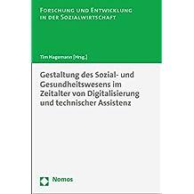 Gestaltung des Sozial- und Gesundheitswesens im Zeitalter von Digitalisierung und technischer Assistenz (Forschung Und Entwicklung in Der Sozialwirtschaft)