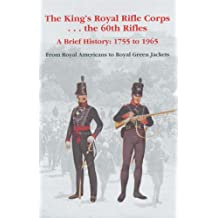 The King's Royal Rifle Corps - - - The 60th Rifles: A Brief History: 1755 to 1965 from Royal Americans to Royal Green Jackets