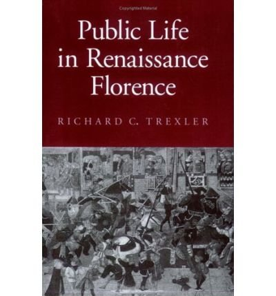 [( Public Life in Renaissance Florence * * )] [by: Richard C. Trexler] [Dec-1991]