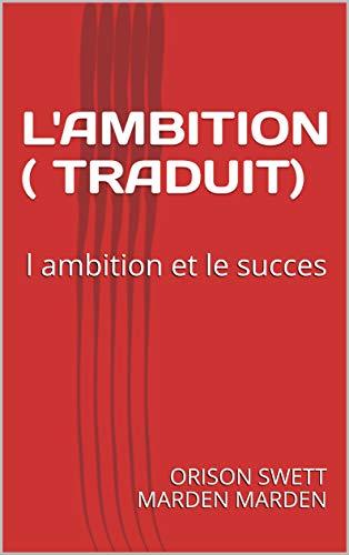 L'AMBITION ( TRADUIT): l ambition et le succes par ORISON SWETT  MARDEN