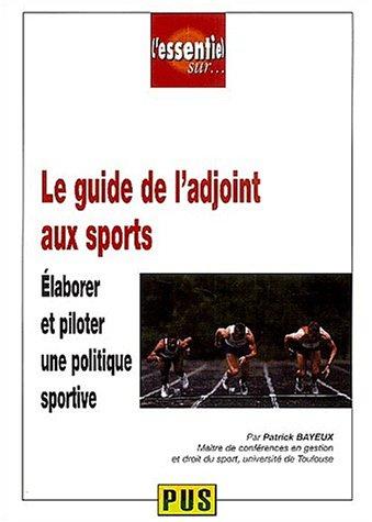 Le guide de l'adjoint aux sports : Elaborer et piloter une politique sportive par Patrick Bayeux