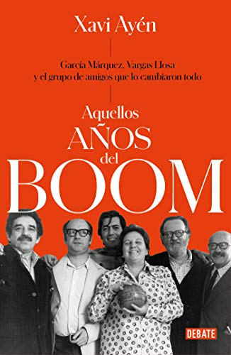 Aquellos años del boom: García Márquez, Vargas Llosa y el grupo de amigos que lo cambiaron todo (Crónica y Periodismo)