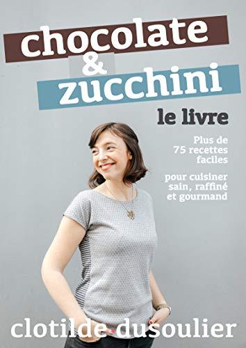Chocolate & Zucchini : Le Livre: Plus de 75 recettes pour cuisiner sain, raffiné et gourmand