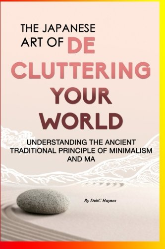 The Japanese Art Of Decluttering Your World: Understanding The Ancient Principles Of Minimalism And MA...: Magical Life Changing Words for ... Decluttering Junkie, Organizational Skills)