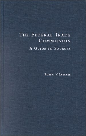 The Federal Trade Commission: A Guide to Sources (Research & Information Guides to Business & Industry) by Robert V. Larabee (2001-03-15)