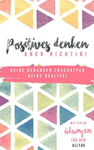 Positives denken - aber richtig!: Deine Gedanken erschaffen Deine Realität - Mit vielen Übungen für den Alltag
