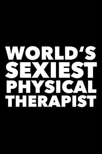 World's Sexiest Physical Therapist: 6x9 120 Page Lined Composition Notebook Funny Physical Therapy Gag Gift
