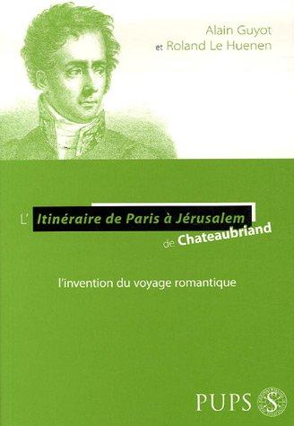 L'Itinéraire de Paris à Jérusalem de Chateaubriand : L'invention du voyage romantique par Alain Guyot