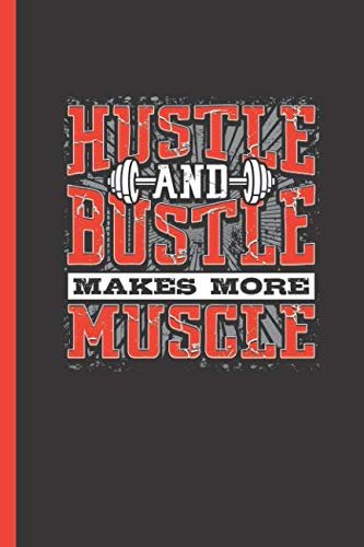 Hustle And Bustle Makes More Muscle: Notebook & Journal Or Diary For Bodybuilders & Gym Lovers - Take Your Notes Or Gift It, Graph Paper (120 Pages, 6x9