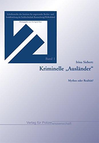 """Kriminelle """"Ausländer"""": Mythos oder Realität? (Schriftenreihe des Instituts für angewandte Rechts- und Sozialforschung der Fachhochschule Braunschweig/Wolfenbüttel)"""