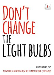 Don't Change the Light Bulbs: A compendium of expertise from the UK's most switched-on educators