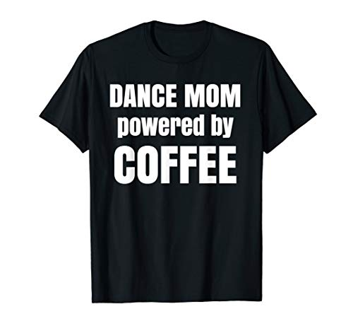 Dance Mom-t-shirt (Funny Gift For Mom | Dance Mom Powered By Coffee T-Shirt)