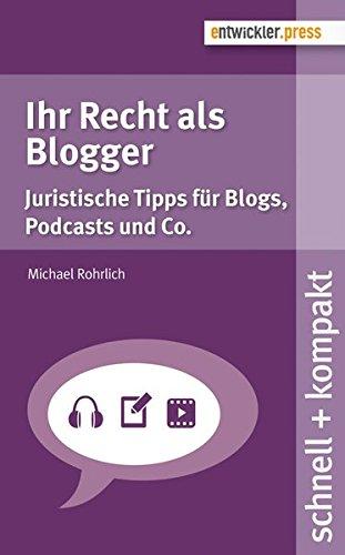 Ihr Recht als Blogger. Juristische Tipps für Blogs, Podcasts und Co. (schnell + kompakt 64)