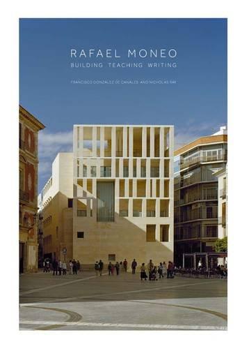 Rafael Moneo: Building, Teaching, Writing por Francisco González De Can, Nicholas Ray