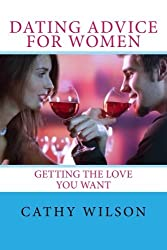 Dating Advice for Women: Getting the Love You Want by Cathy Wilson (2013-08-11)