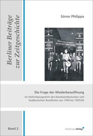 Die Frage der Wiederbewaffnung im Hörfunkprogramm des Nordwestdeutschen und Süddeutschen Rundfunks von 1949 bis 1955/56 (Berliner Beiträge zur Zeitgeschichte)