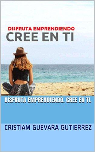 DISFRUTA EMPRENDIENDO. CREE EN TI. por CRISTIAM  GUEVARA GUTIERREZ