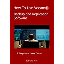 How To Use Veeam®: A Beginners Users Guide To Veeam Backup and Replication Software (Users Guides To Veeam Backup and Replication Software Book 1) (English Edition)