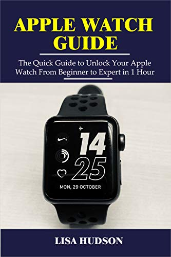 Apple Watch Guide: The Quick Guide to Unlock Your Apple Watch From Beginner  to Expert in 1 Hour