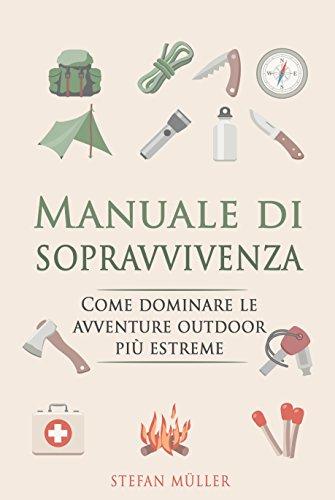 Manuale di sopravvivenza: Come dominare le avventure outdoor più estreme (Italian Edition)