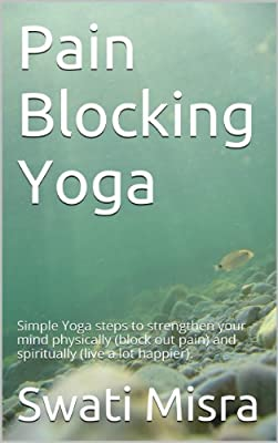 Pain Blocking Yoga: Simple Yoga steps to strengthen your mind physically (block out pain) and spiritually (live a lot happier). (English Edition)