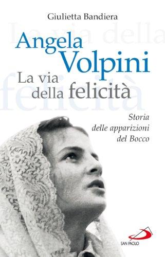 Angela Volpini. La via della felicit. Storia delle apparizioni del Bocco