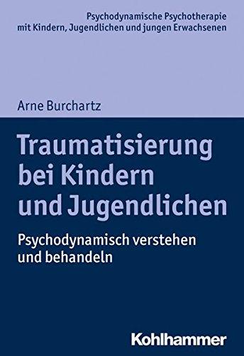 Traumatisierung bei Kindern und Jugendlichen: Psychodynamisch verstehen und behandeln (Psychodynamische Psychotherapie mit Kindern, Jugendlichen und jungen Erwachsenen)