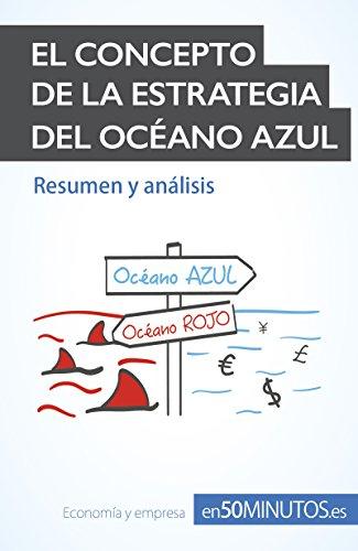 El concepto de la estrategia del océano azul: Las claves de la estrategia de éxito empresarial para innovar y superar a la competencia (Gestión y Marketing) por 50MINUTOS.ES