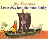 [Come Away from the Water, Shirley] (By: John Burningham) [published: October, 2003]