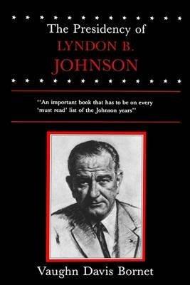 [The Presidency of Lyndon B. Johnson] (By: Vaughn Davis Bornet) [published: January, 1986]