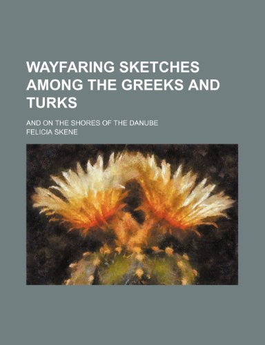 Wayfaring sketches among the Greeks and Turks; and on the shores of the Danube