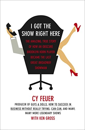 I Got The Show Right Here: The Amazing, True Story of How an Obscure Brooklyn Horn Player Became the Last Great Broadway Showman (English Edition)