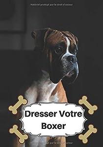 Dresser Votre Boxer: Carnet de Dressage | Le Journal d'Apprentissage de votre Chien | Cadeau parfait pour les amoureux des Chiens