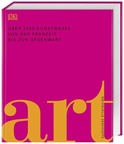 Art: Die visuelle Geschichte. Über 2500 Kunstwerke von der Frühzeit bis zur Gegenwart