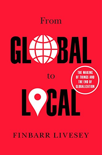 From Global to Local: The Making of Things and the End of Globalization por Finbarr Livesey